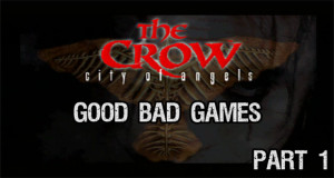 Good Bad Games: The crow City of Angels – Part 1